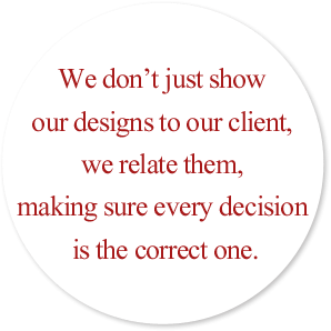 We don't just show our designs to our client, we relate them, making sure every decision is the correct one.