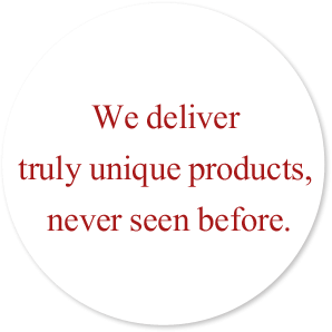 We deliver truly unique products, never seen before.